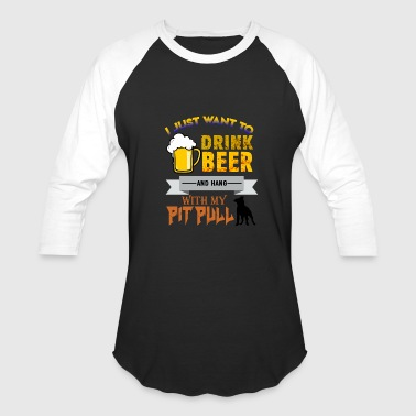 I Just Want To Hang With My Dog I just want to Drink Beer and Hang with my Pitbull - Baseball T-Shirt
