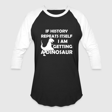 If History Repeats Itself If History Repeats Itself Getting Dinosaur - Baseball T-Shirt