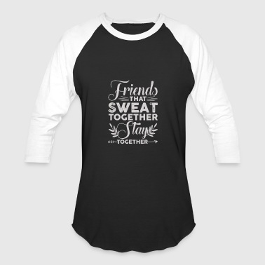 Togetherness Jokes Friends That Sweat Together Stay Together - Baseball T-Shirt