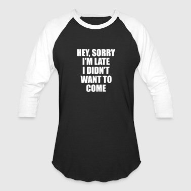 Hey Sorry Im Late I Didnt Want Come - Baseball T-Shirt