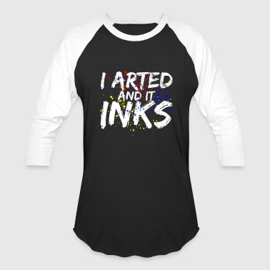 I Arted And It Inks - Funny Art Painter Artist - Baseball T-Shirt
