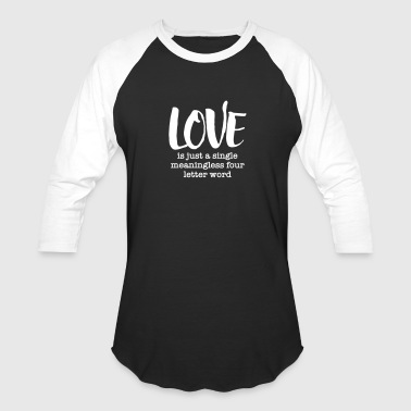 Love Is Just A Single Meaningless Four Letter Word - Baseball T-Shirt