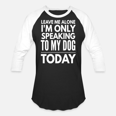 Speaking Leave me alone I'm only speaking to my dog today - Unisex Baseball T-Shirt