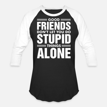 Friends Dont Let Friends Do Stupid Things Good Friends Dont Let You Do Stupid Things Alone - Baseball T-Shirt