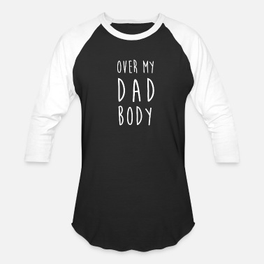 f9b521009 Dad Body Over My Dad Body - Unisex Baseball T-Shirt