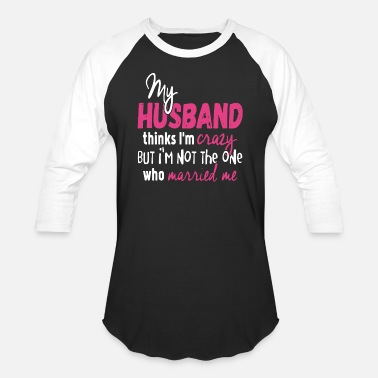 Husband My Husband Thinks I am Crazy - Unisex Baseball T-Shirt