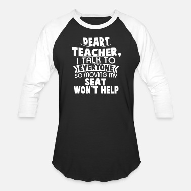 Moving My Seat Deart Teacher i talk to everyone so moving my seat - Unisex Baseball T-Shirt