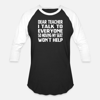 Moving My Seat Dear Teacher I Talk To Everyone So Moving My Seat - Unisex Baseball T-Shirt
