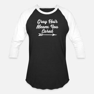 Grey Grey Hair Means You Cared Aging Old Funny Gift - Unisex Baseball T-Shirt