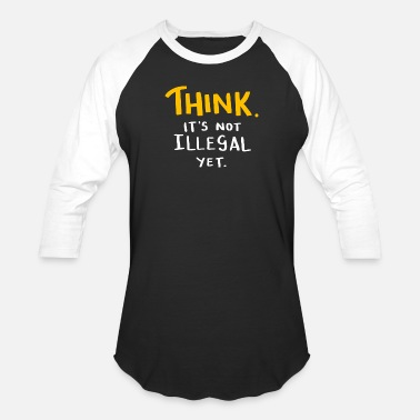 Think. It's not illegal yet. Sarcasm Shirt - Unisex Baseball T-Shirt