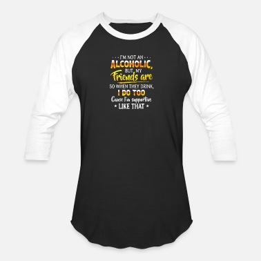 Alcoholic I m Not An Alcoholic But My Friends Are So When Th - Unisex Baseball T-Shirt