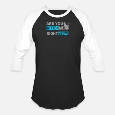 Are You Kitten Me Right Meow Are You Kitten Me Right Meow - Unisex Baseball T-Shirt