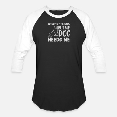 New Design I d Go To The Gym But My Dog Needs Me - Unisex Baseball T-Shirt
