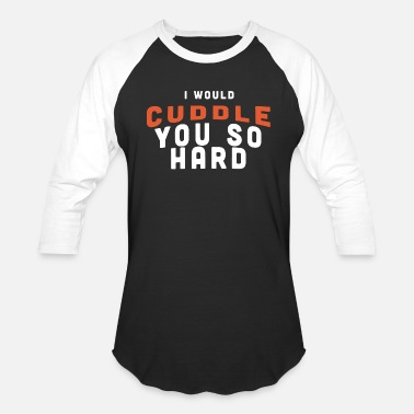 I Will Cuddle You So Hard CUDDLE - I WOULD CUDDLE YOU SO HARD - Baseball T-Shirt