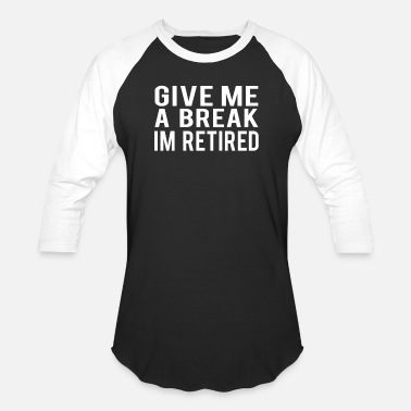 Im Retired Youre Not Give Me A Break Im Retired Funny Retirement Retiree Design - Baseball T-Shirt