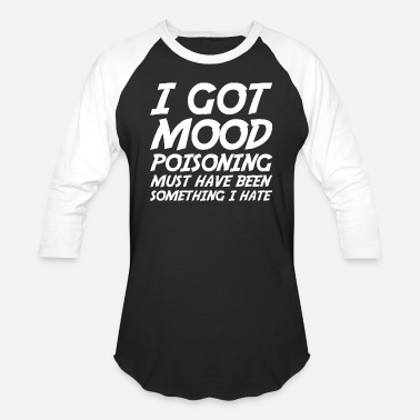 Moody I Got Mood Poisoning Must Have Been Something Hate - Unisex Baseball T-Shirt
