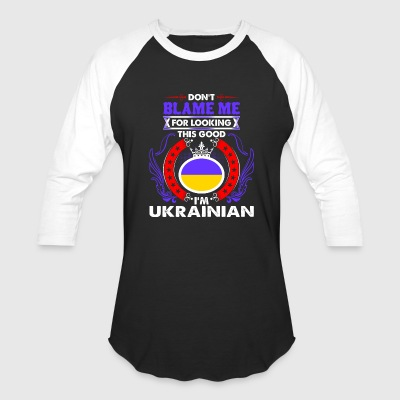 Dont Blame Me For Looking This Good Im Ukrainian - Baseball T-Shirt