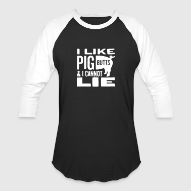 I Like Pig Butts And I Cannot Lie - Baseball T-Shirt