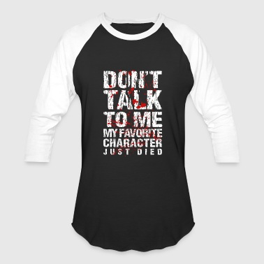 Don't talk to me my favorite character just died - Baseball T-Shirt