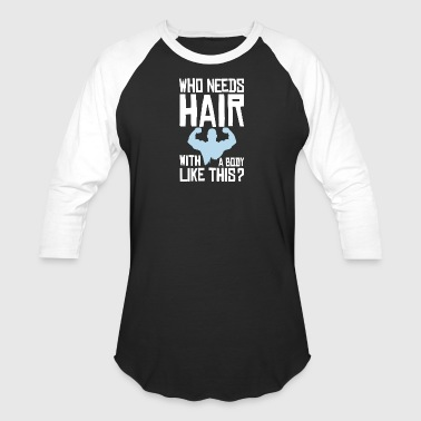Who needs hair with a body like this? - Baseball T-Shirt