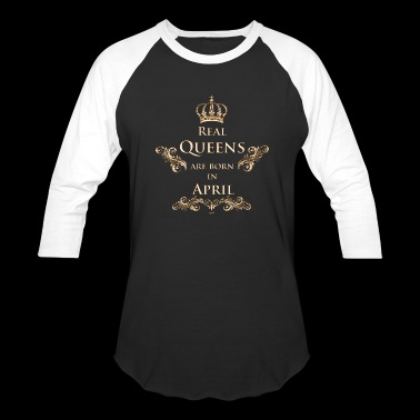Real Queens are born in April - Baseball T-Shirt