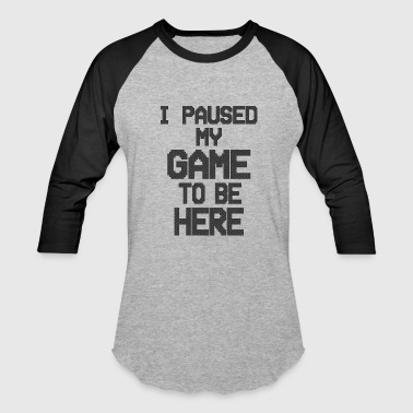 I paused my game to be here 2 - Baseball T-Shirt