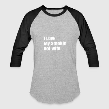 I Love Tall Girls I LOVE My Smokin Hot Wife - Baseball T-Shirt