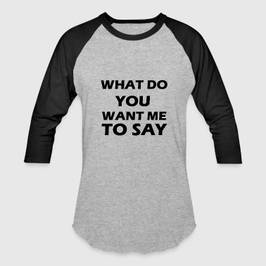 what do you want me to say - Baseball T-Shirt