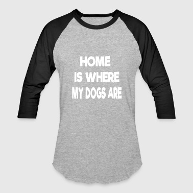 Where My Dogs At home is where my dogs are - Baseball T-Shirt