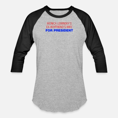 Ex Boyfriend Monica Lewinsky s Ex Boyfriends Wife For President - Unisex Baseball T-Shirt