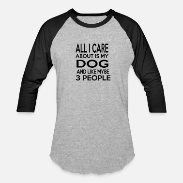 People All I Care About Is My Dog And Like Maybe 3 People - Baseball T-Shirt