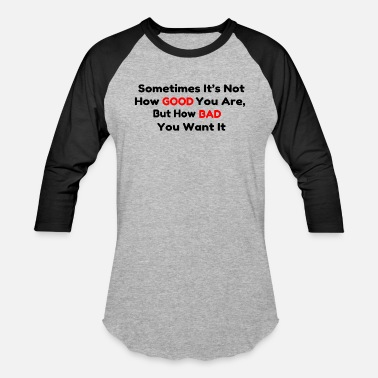 b9e730ebd4b0 Sometimes it s not how GOOD you are but how BAD y - Unisex Baseball T