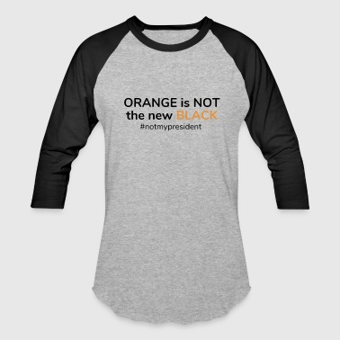 Orange is not the new Black - Not my President - Baseball T-Shirt
