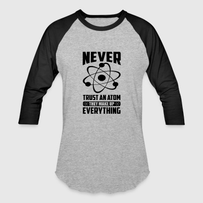 NEVER TRUST AN ATOM, THEY MAKE UP EVERYTHING - Baseball T-Shirt
