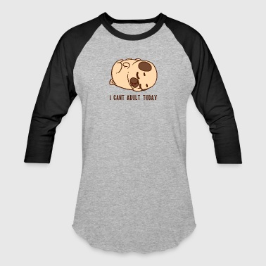 Pug Dog I cant adult today - Baseball T-Shirt