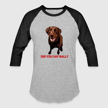 Did you say Ball Chocolate Lab - Baseball T-Shirt