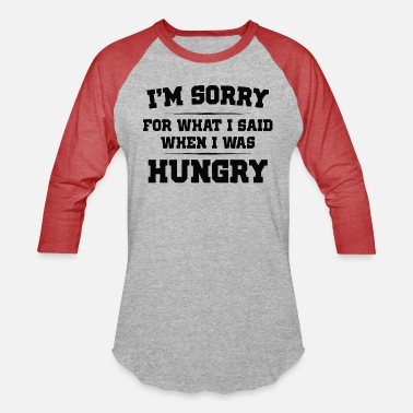 Hungry I'm Sorry For What I Said When I Was Hungry - Unisex Baseball T-Shirt