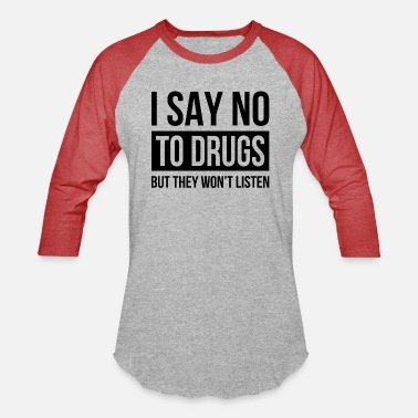 Drugs I SAY NO TO DRUGS BUT THEY WON'T LISTEN - Unisex Baseball T-Shirt
