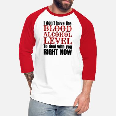 Blood Alcohol Level I don't have the blood alcohol level to deal with - Unisex Baseball T-Shirt