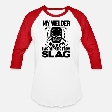 Slag My Welder Never Has Repairs From Slag - Unisex Baseball T-Shirt