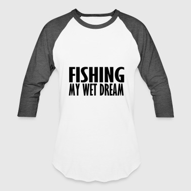 fishing my wet dream - Baseball T-Shirt