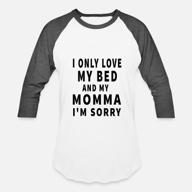 Bed I Only Love My Bed And My Momma I m Sorry - Baseball T-Shirt