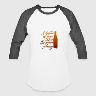A Bootle Of Beer Takes The Pain Away - Baseball T-Shirt