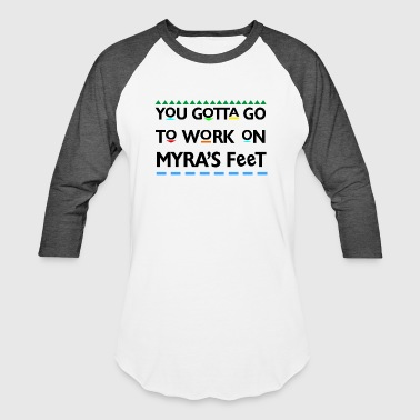 You Gotta Go To Work On Myra's Feet - Baseball T-Shirt