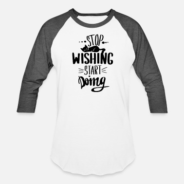 Stop Wishing Start Doing Stop wishing start doing - Unisex Baseball T-Shirt