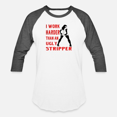 Relationships I Work Harder Than An Ugly Stripper - Unisex Baseball T-Shirt