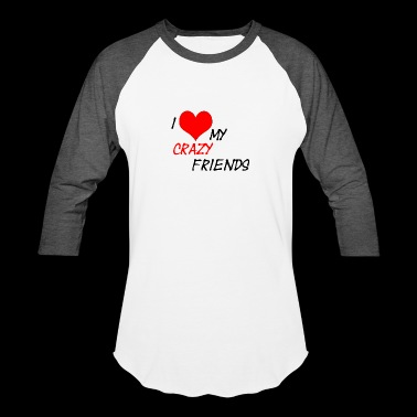 I Love My Crazy Friends - Baseball T-Shirt