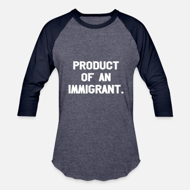 Immigrants Product Of An Immigrant - Baseball T-Shirt