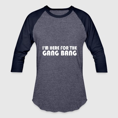 Im Here For The Gang Bang - Baseball T-Shirt