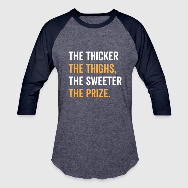 The Thicker The Thighs The Sweeter The Prize - Baseball T-Shirt